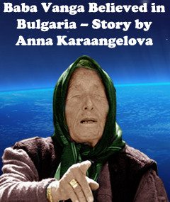 Baba Vanga Believed in Bulgaria – Story by Anna Karaangelova